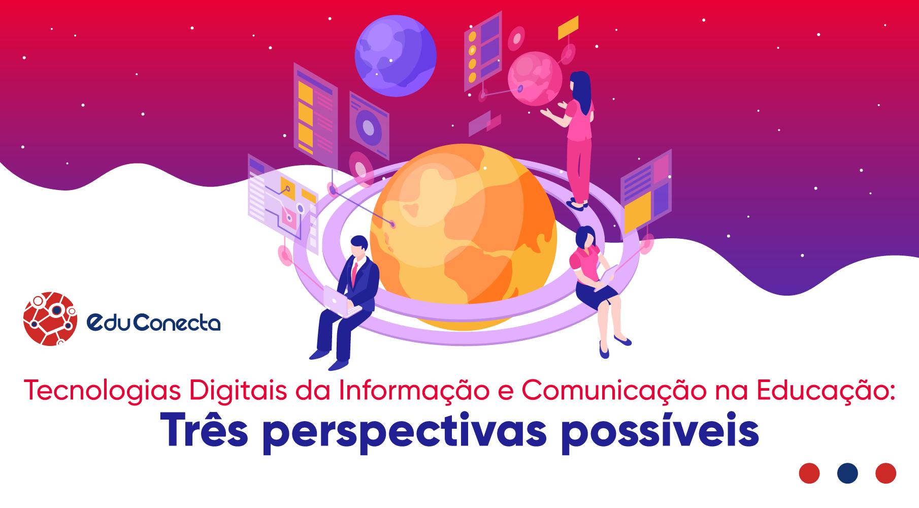 You are currently viewing Tecnologias Digitais de Informação e Comunicação na Educação: Três Perspectivas Possíveis